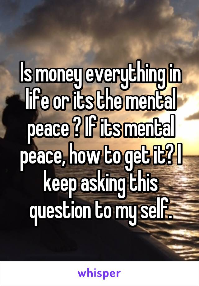 Is money everything in life or its the mental peace ? If its mental peace, how to get it? I keep asking this question to my self.