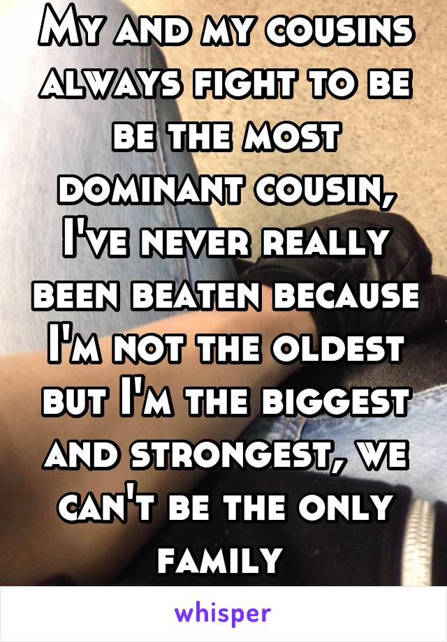 My and my cousins always fight to be be the most dominant cousin, I've never really been beaten because I'm not the oldest but I'm the biggest and strongest, we can't be the only family