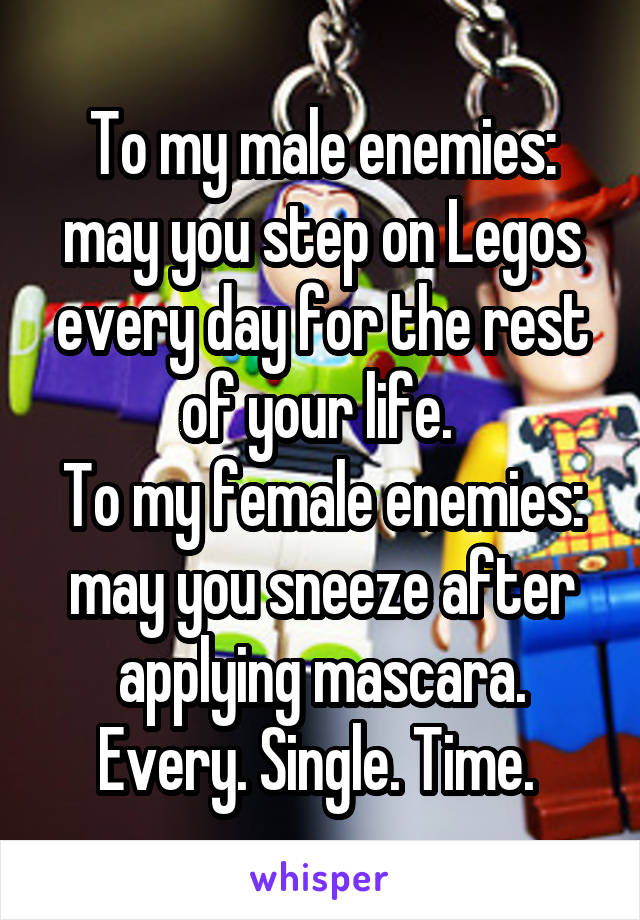 To my male enemies: may you step on Legos every day for the rest of your life.  To my female enemies: may you sneeze after applying mascara. Every. Single. Time.