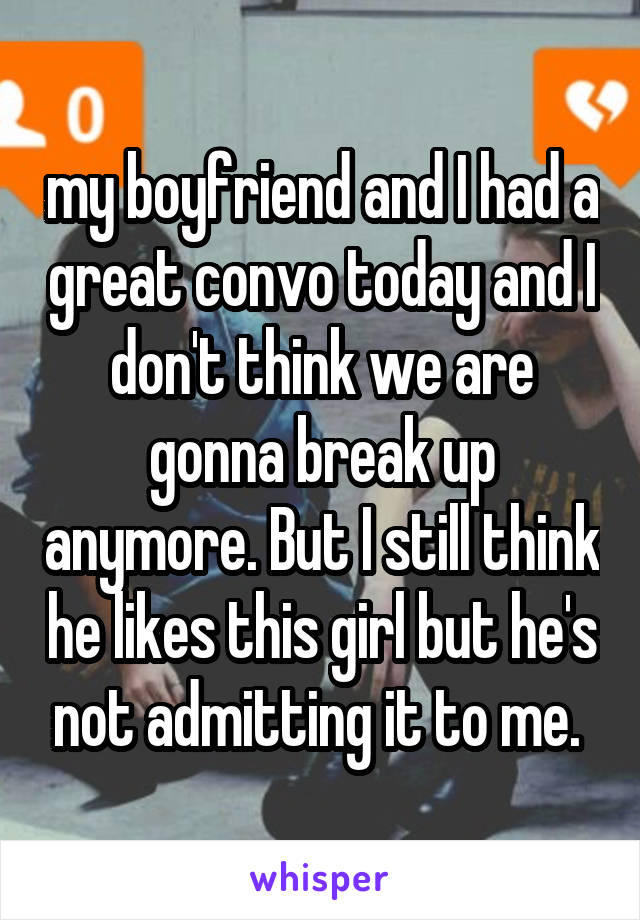 my boyfriend and I had a great convo today and I don't think we are gonna break up anymore. But I still think he likes this girl but he's not admitting it to me.