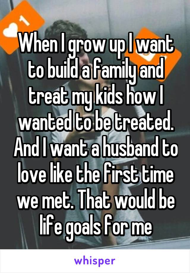 When I grow up I want to build a family and treat my kids how I wanted to be treated. And I want a husband to love like the first time we met. That would be life goals for me