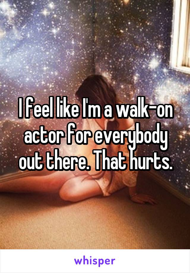 I feel like I'm a walk-on actor for everybody out there. That hurts.