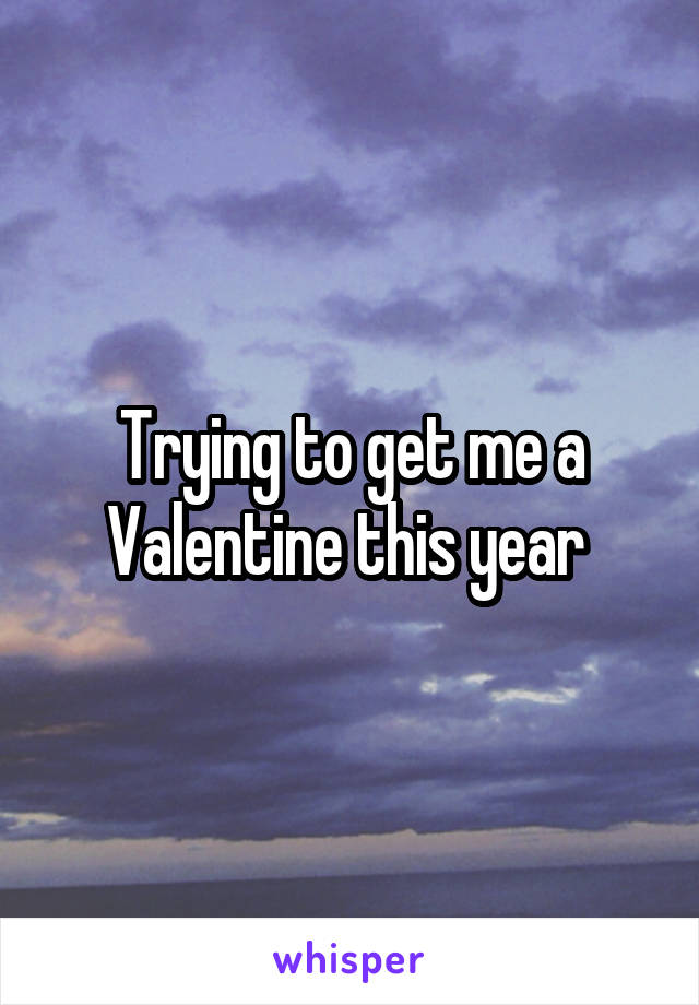 Trying to get me a Valentine this year