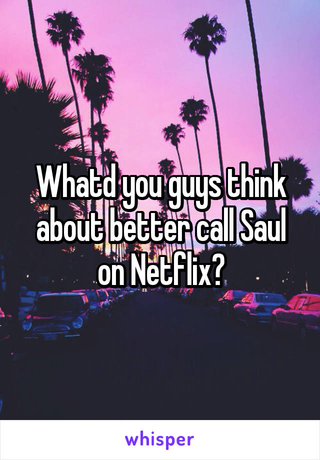 Whatd you guys think about better call Saul on Netflix?