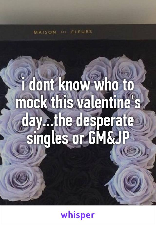 i dont know who to mock this valentine's day...the desperate singles or GM&JP