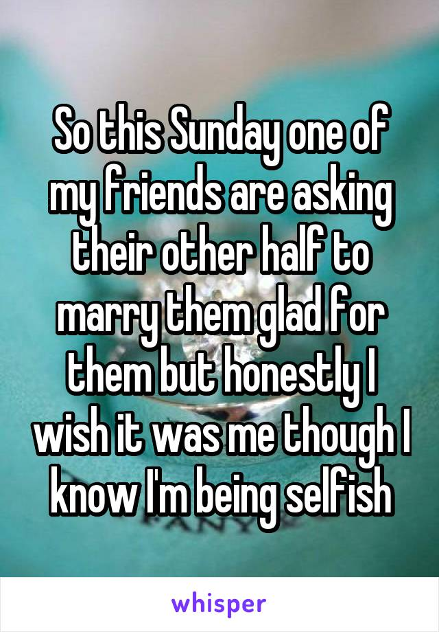 So this Sunday one of my friends are asking their other half to marry them glad for them but honestly I wish it was me though I know I'm being selfish