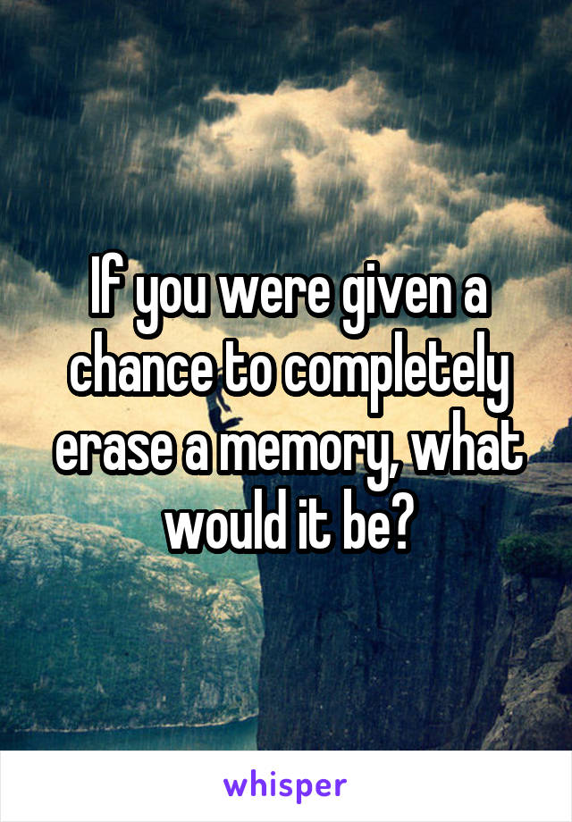If you were given a chance to completely erase a memory, what would it be?