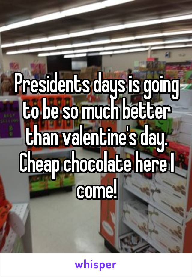 Presidents days is going to be so much better than valentine's day. Cheap chocolate here I come!