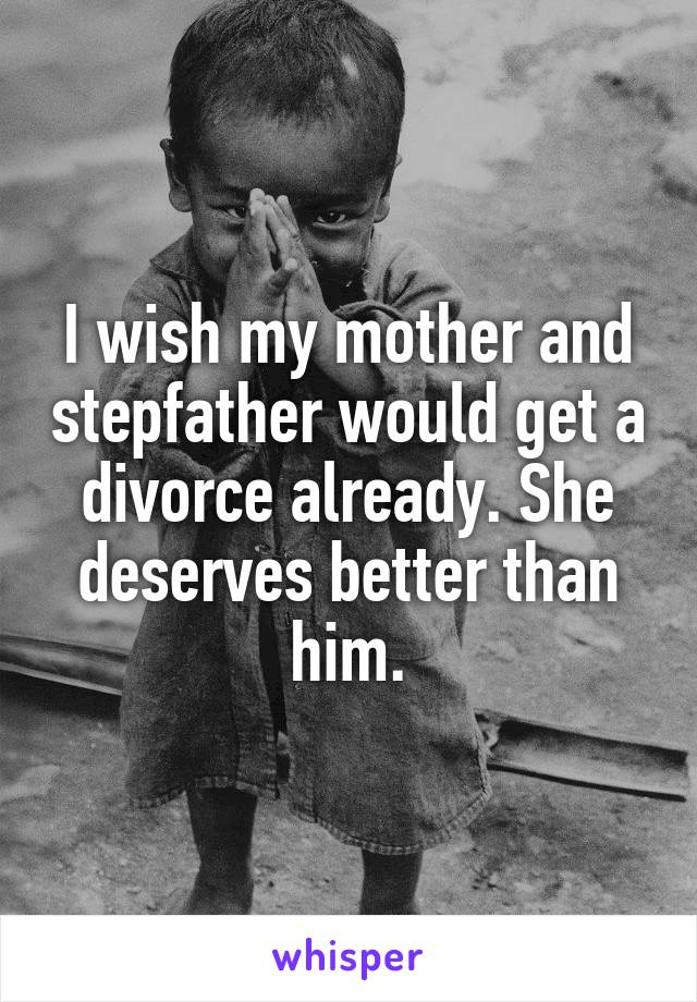 I wish my mother and stepfather would get a divorce already. She deserves better than him.