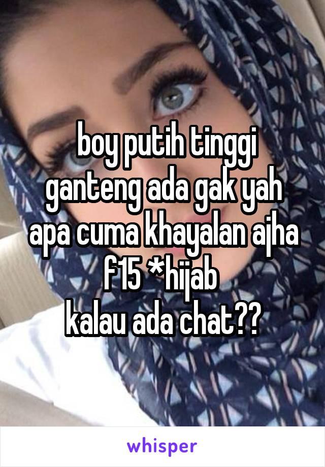 boy putih tinggi ganteng ada gak yah apa cuma khayalan ajha f15 *hijab  kalau ada chat??