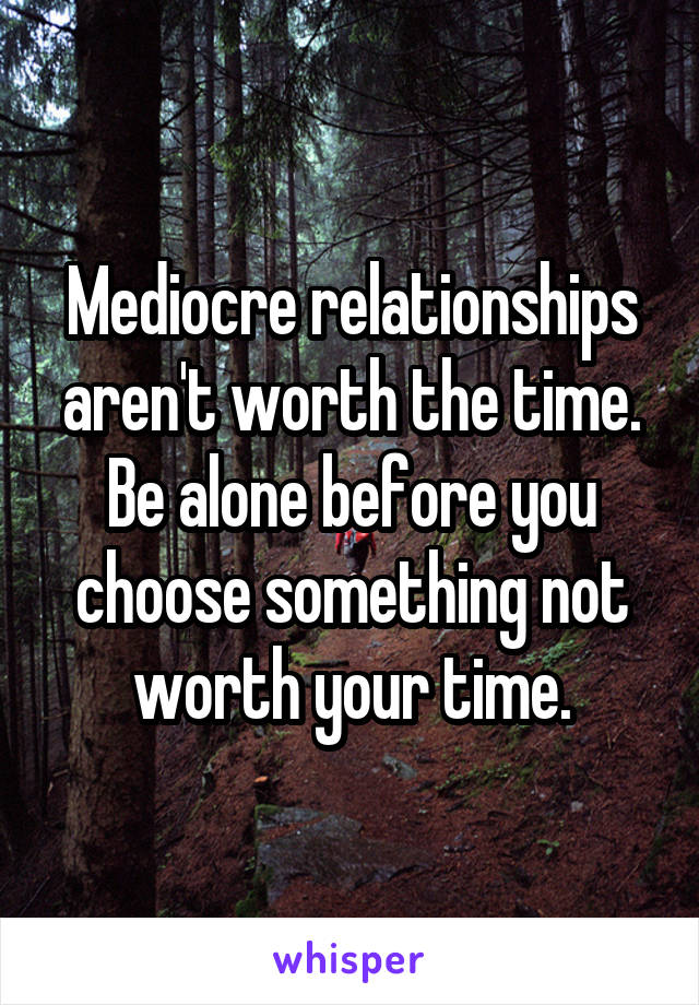 Mediocre relationships aren't worth the time. Be alone before you choose something not worth your time.
