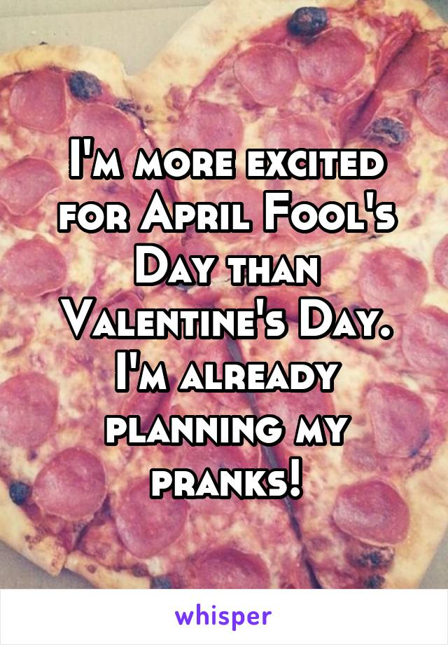 I'm more excited for April Fool's Day than Valentine's Day. I'm already planning my pranks!