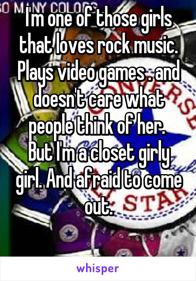 I'm one of those girls that loves rock music. Plays video games . and doesn't care what people think of her.  But I'm a closet girly girl. And afraid to come out.