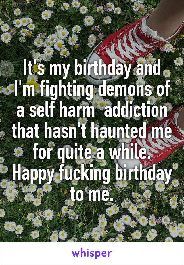 It's my birthday and I'm fighting demons of a self harm  addiction that hasn't haunted me for quite a while. Happy fucking birthday to me.
