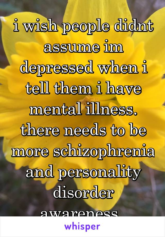 i wish people didnt assume im depressed when i tell them i have mental illness. there needs to be more schizophrenia and personality disorder awareness.