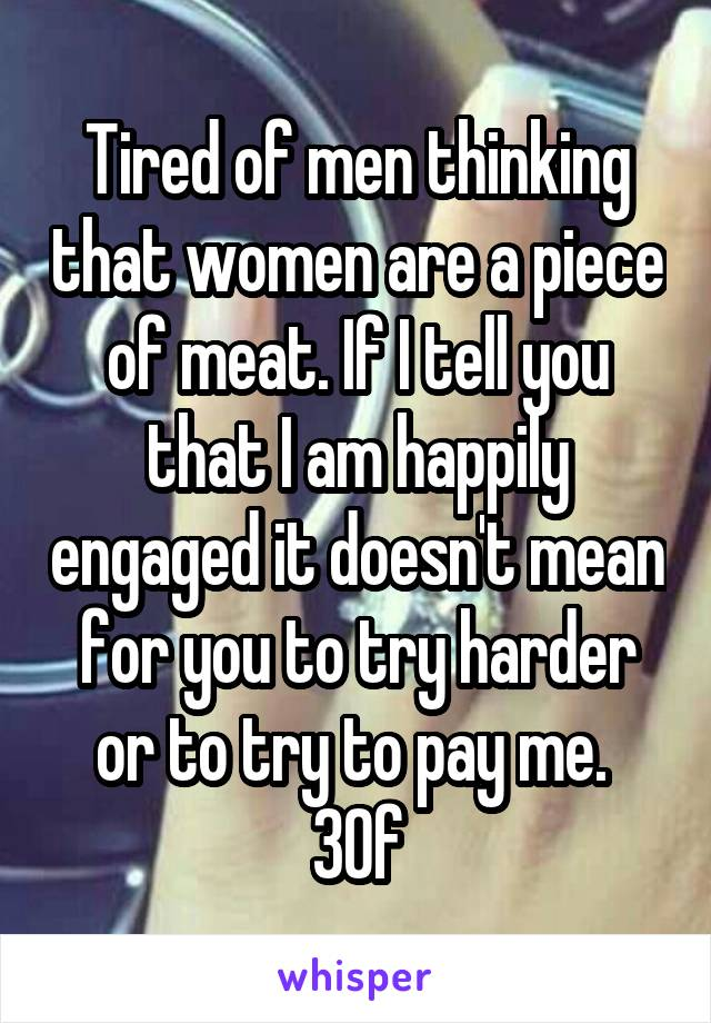 Tired of men thinking that women are a piece of meat. If I tell you that I am happily engaged it doesn't mean for you to try harder or to try to pay me.  30f