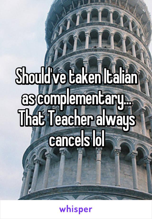 Should've taken Italian as complementary... That Teacher always cancels lol