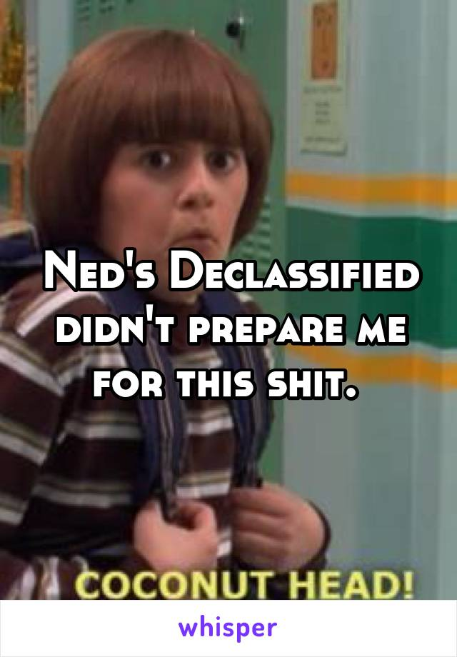 Ned's Declassified didn't prepare me for this shit.
