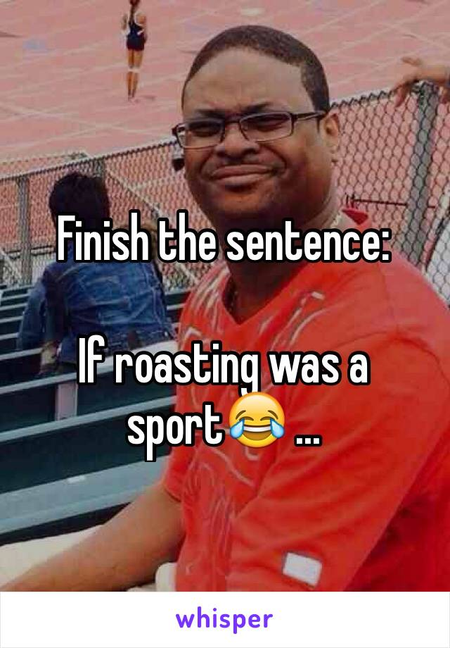 Finish the sentence:  If roasting was a sport😂 ...