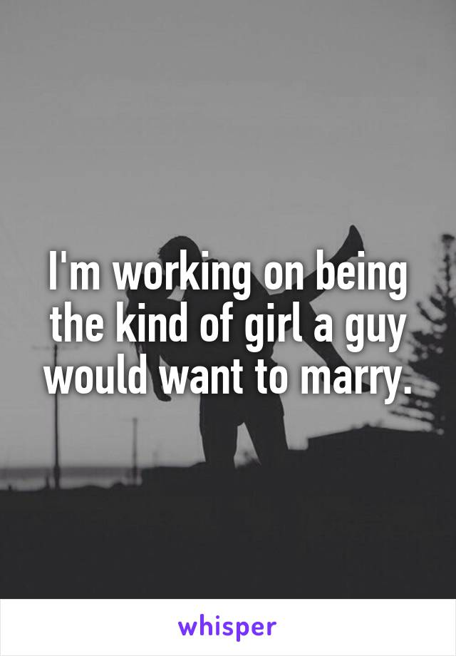 I'm working on being the kind of girl a guy would want to marry.