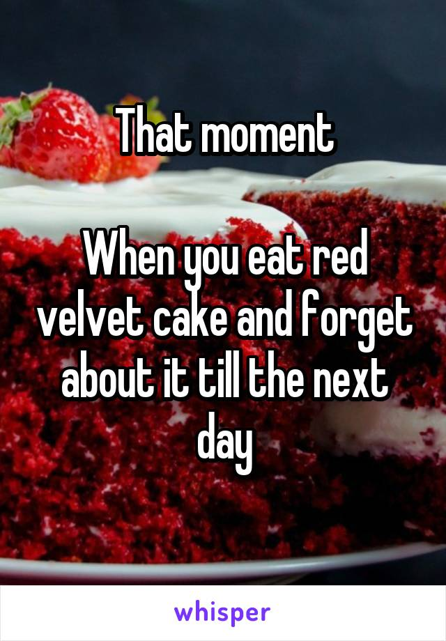 That moment  When you eat red velvet cake and forget about it till the next day