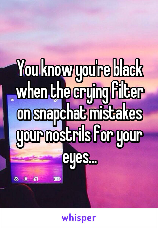 You know you're black when the crying filter on snapchat mistakes your nostrils for your eyes...