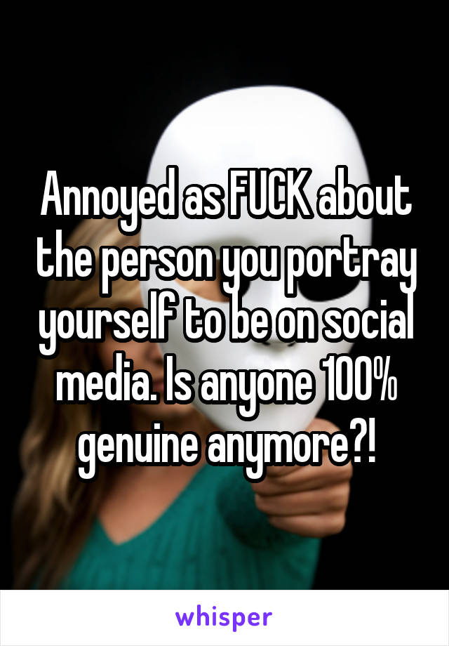 Annoyed as FUCK about the person you portray yourself to be on social media. Is anyone 100% genuine anymore?!