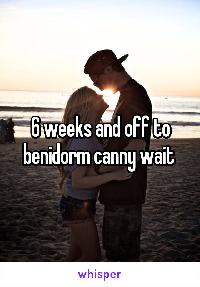 6 weeks and off to benidorm canny wait