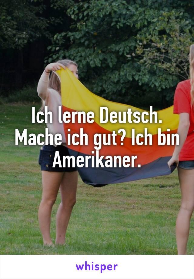 Ich lerne Deutsch. Mache ich gut? Ich bin Amerikaner.