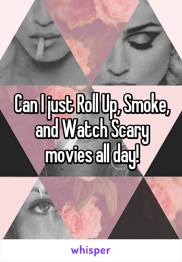 Can I just Roll Up, Smoke, and Watch Scary movies all day!