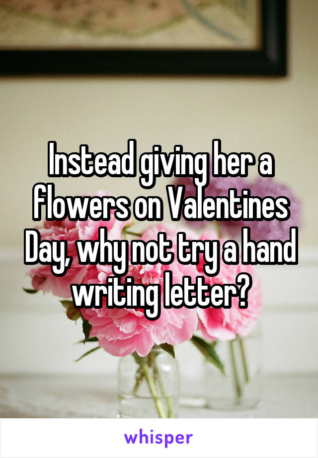 Instead giving her a flowers on Valentines Day, why not try a hand writing letter?