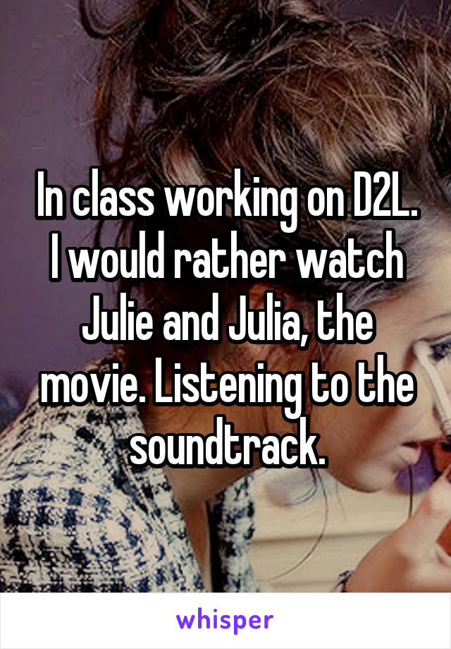 In class working on D2L. I would rather watch Julie and Julia, the movie. Listening to the soundtrack.
