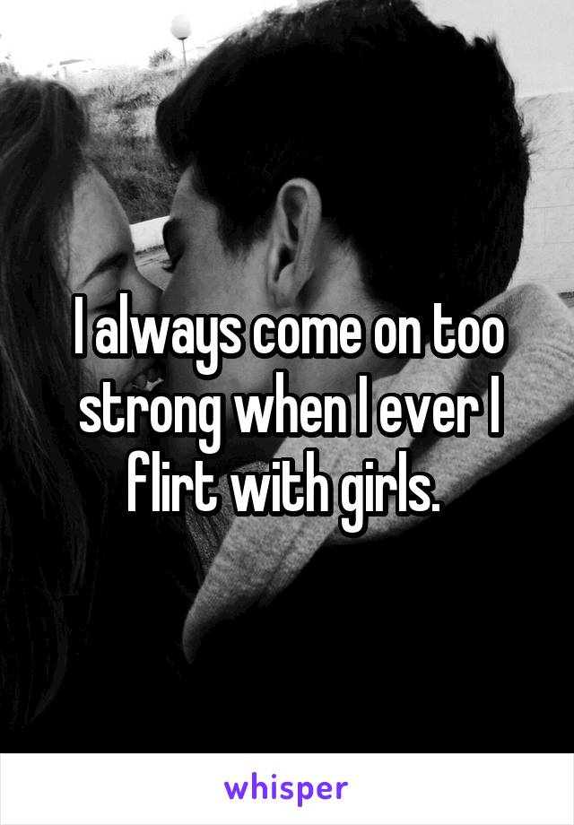 I always come on too strong when I ever I flirt with girls.