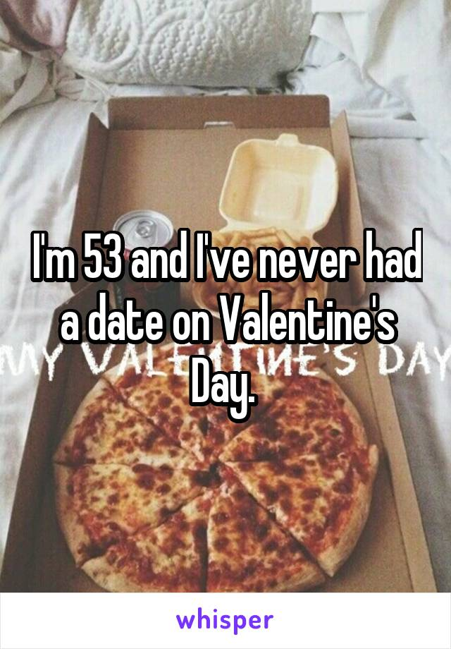 I'm 53 and I've never had a date on Valentine's Day.