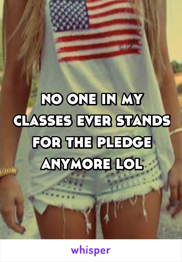 no one in my classes ever stands for the pledge anymore lol