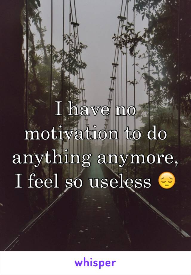 I have no motivation to do anything anymore, I feel so useless 😔