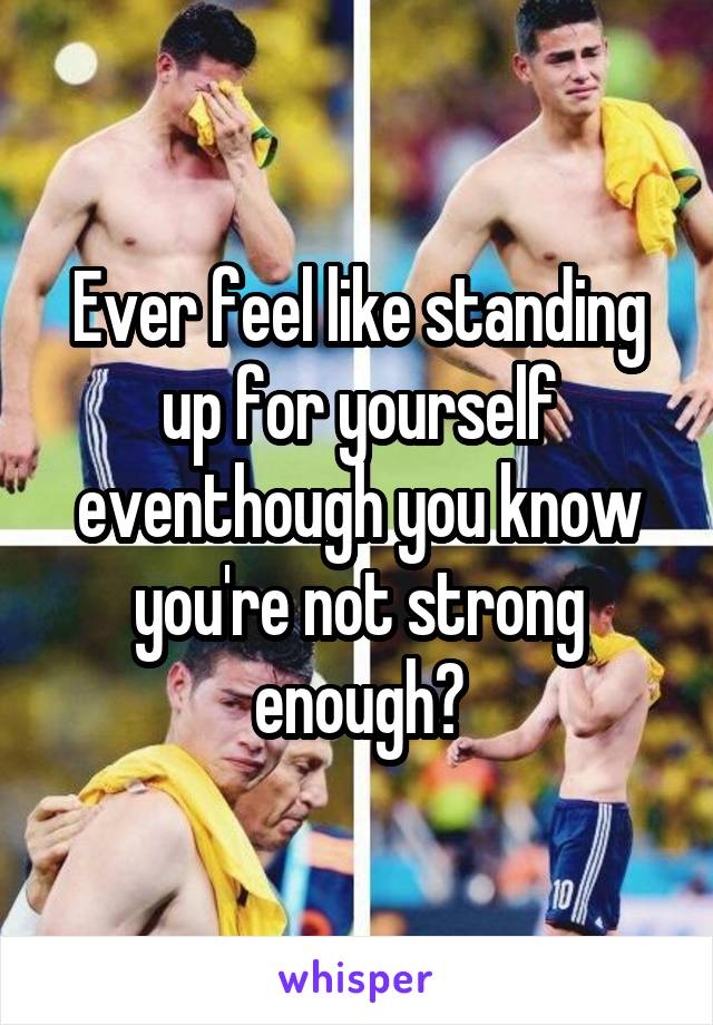 Ever feel like standing up for yourself eventhough you know you're not strong enough?