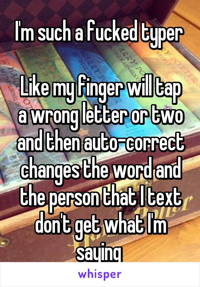 I'm such a fucked typer   Like my finger will tap a wrong letter or two and then auto-correct changes the word and the person that I text don't get what I'm saying