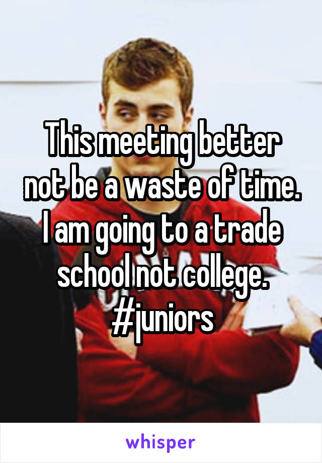 This meeting better not be a waste of time. I am going to a trade school not college. #juniors