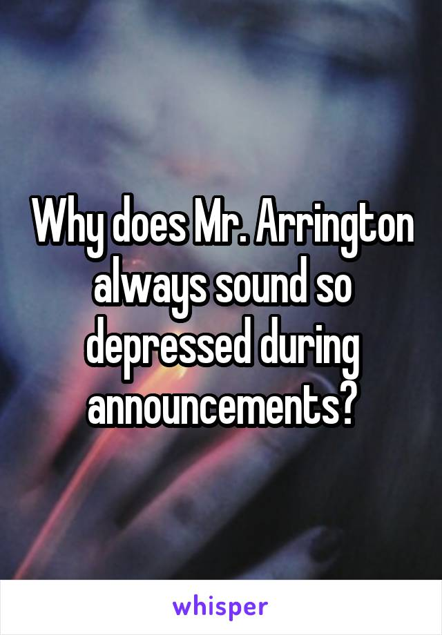 Why does Mr. Arrington always sound so depressed during announcements?