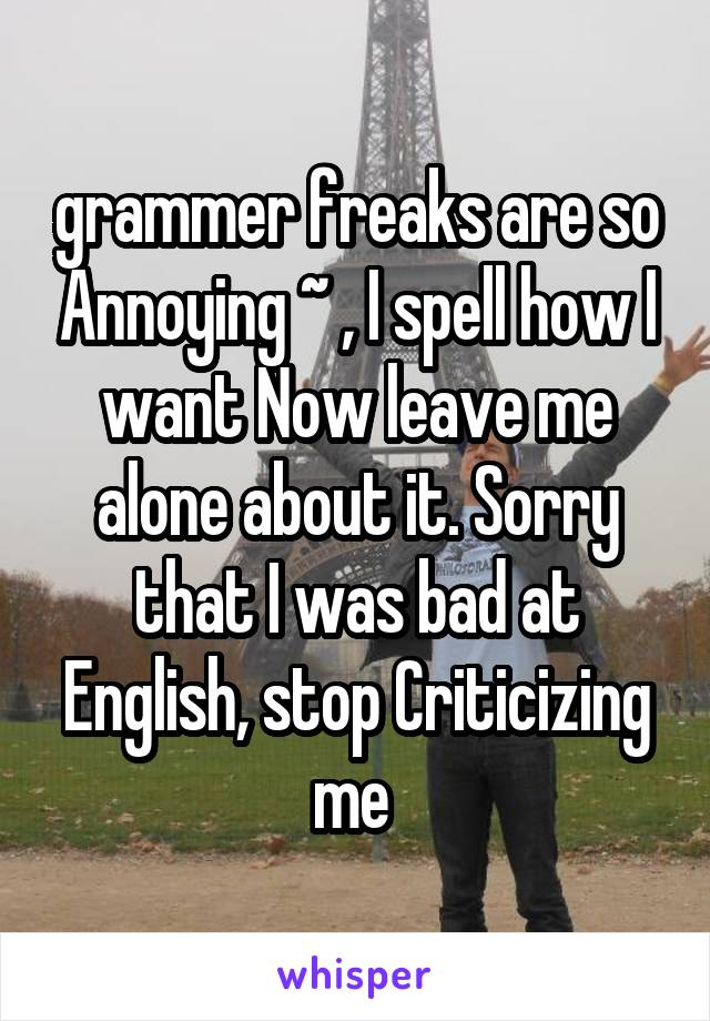grammer freaks are so Annoying ~ , I spell how I want Now leave me alone about it. Sorry that I was bad at English, stop Criticizing me