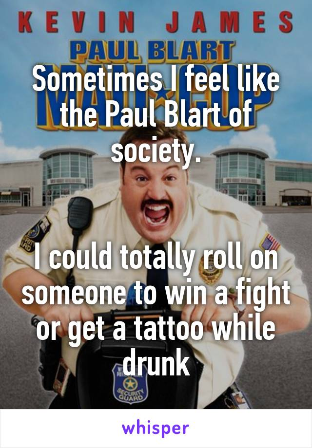 Sometimes I feel like the Paul Blart of society.   I could totally roll on someone to win a fight or get a tattoo while drunk