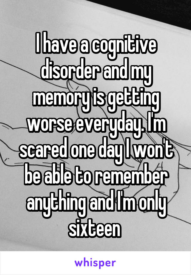 I have a cognitive disorder and my memory is getting worse everyday. I'm scared one day I won't be able to remember anything and I'm only sixteen