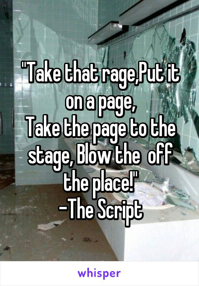 """Take that rage,Put it on a page, Take the page to the stage, Blow the  off the place!"" -The Script"