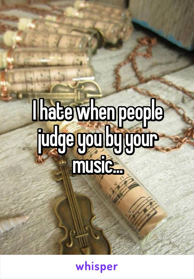 I hate when people judge you by your music...