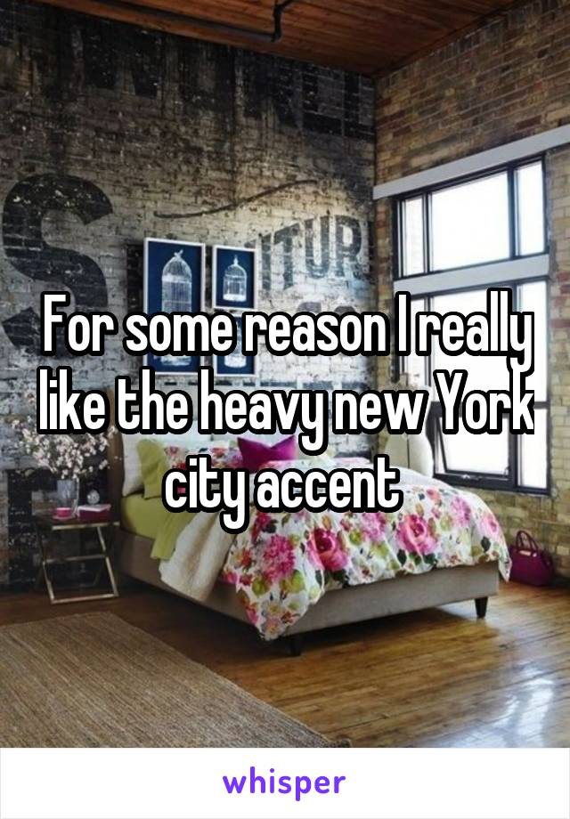 For some reason I really like the heavy new York city accent