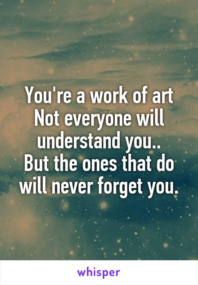 You're a work of art Not everyone will understand you.. But the ones that do will never forget you.