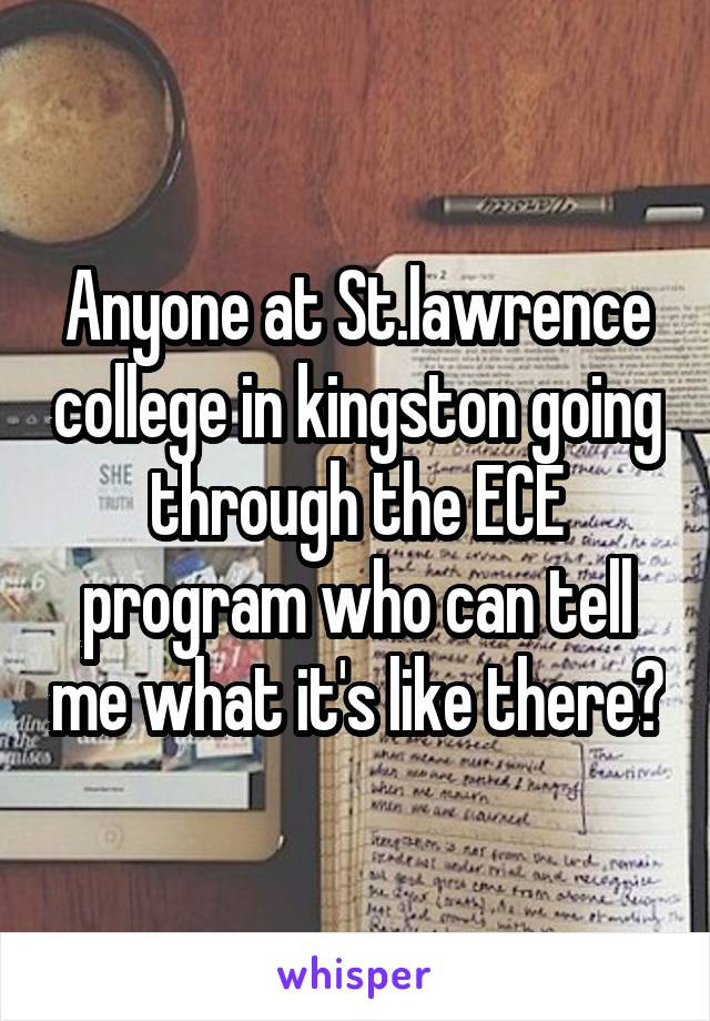 Anyone at St.lawrence college in kingston going through the ECE program who can tell me what it's like there?