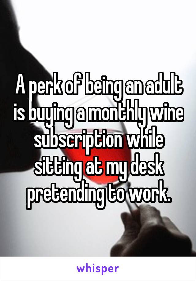 A perk of being an adult is buying a monthly wine subscription while sitting at my desk pretending to work.