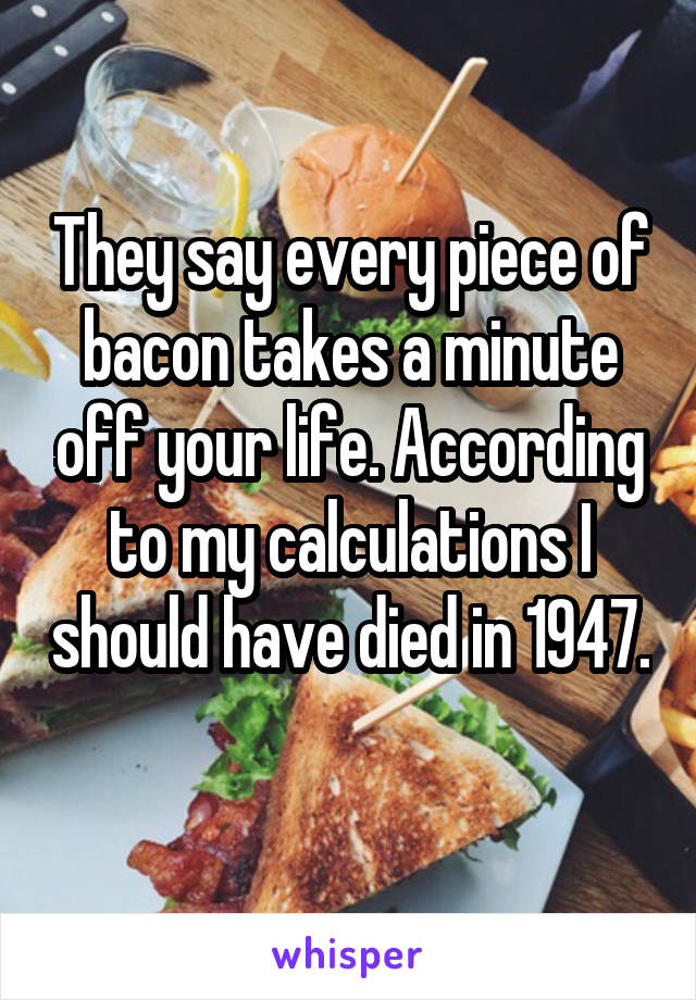 They say every piece of bacon takes a minute off your life. According to my calculations I should have died in 1947.